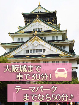 大阪城まで車で30分!テーマパークまでなら50分♪