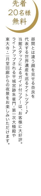 先着20名様無料 昼間とは違う顔を見せる奈良を代表する世界遺産を巡るナイトツアー♪当館スタッフによるガイド付ツアーは、お客様に大好評。ライトアップされる平城宮跡朱雀門・第一次大御極殿や東大寺・二月堂回廊からの夜景をお楽しみいただけます。