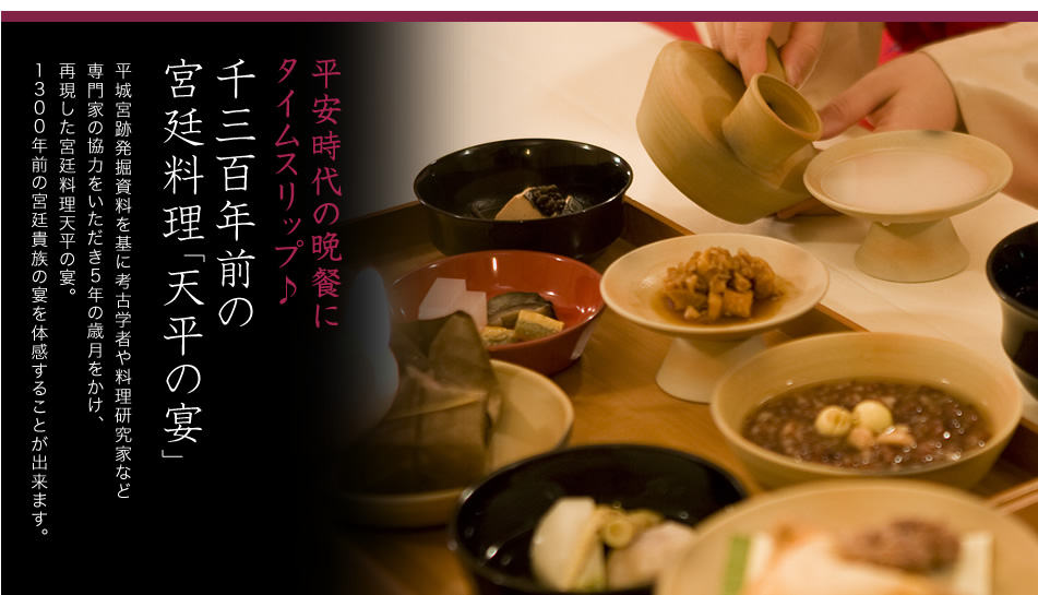 平安時代の晩餐にタイムスリップ♪千三百年前の宮廷料理「天平の宴」平城宮跡発掘資料を基に考古学者や料理研究家など専門家の協力をいただき5年の歳月をかけ、再現した宮廷料理天平の宴。1300年前の宮廷貴族の宴を体感することが出来ます。